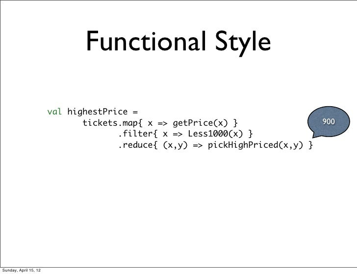 Functional Style                       val highestPrice =                              tickets.map{ x => getPrice(x) }    ...