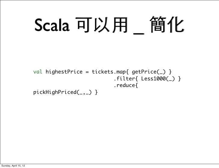 Scala 可以用 _ 簡化                       val highestPrice = tickets.map{ getPrice(_) }                                        ...