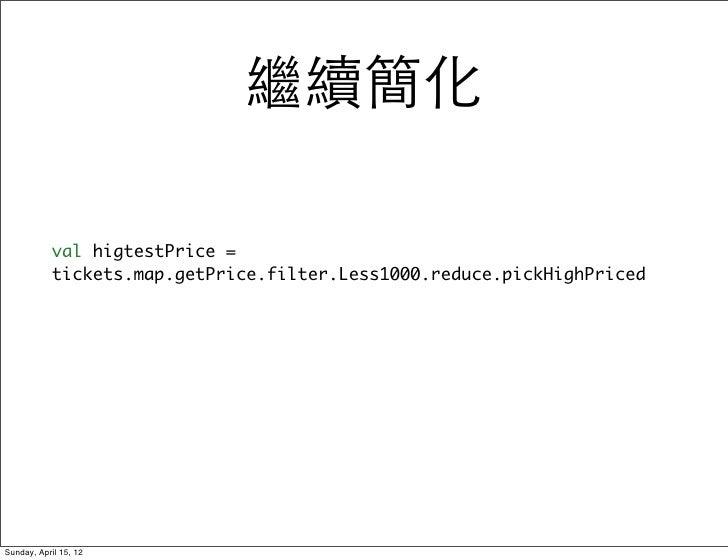 繼續簡化            val higtestPrice =            tickets.map.getPrice.filter.Less1000.reduce.pickHighPricedSunday, April 15, 12