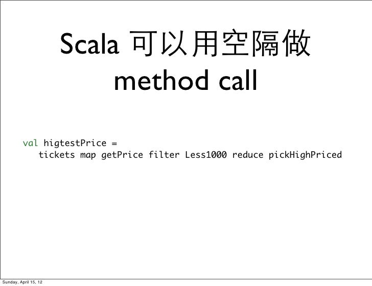 Scala 可以用空隔做                            method call          val higtestPrice =             tickets map getPrice filter Le...