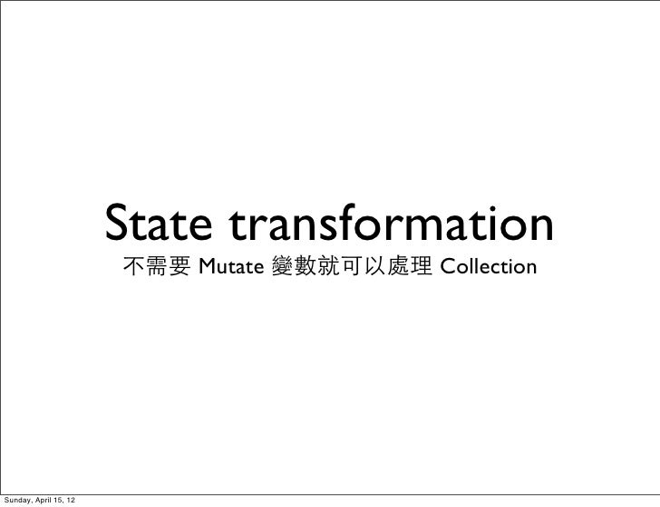 State transformation                       不需要 Mutate 變數就可以處理 CollectionSunday, April 15, 12