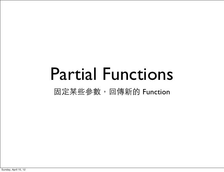 Partial Functions                       固定某些參數,回傳新的 FunctionSunday, April 15, 12