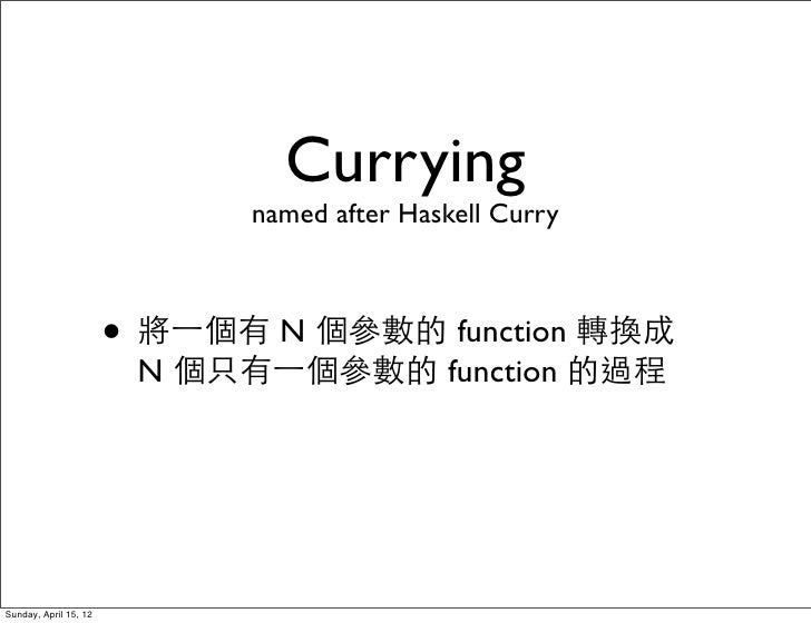 Currying                              named after Haskell Curry                       • 將⼀一個有 N 個參數的 function 轉換成         ...