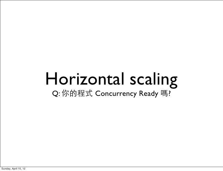 Horizontal scaling                       Q: 你的程式 Concurrency Ready 嗎?Sunday, April 15, 12