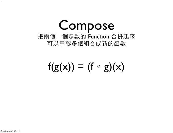 Compose                       把兩個⼀一個參數的 Function 合併起來                         可以串聯多個組合成新的函數                         f(g(x)...