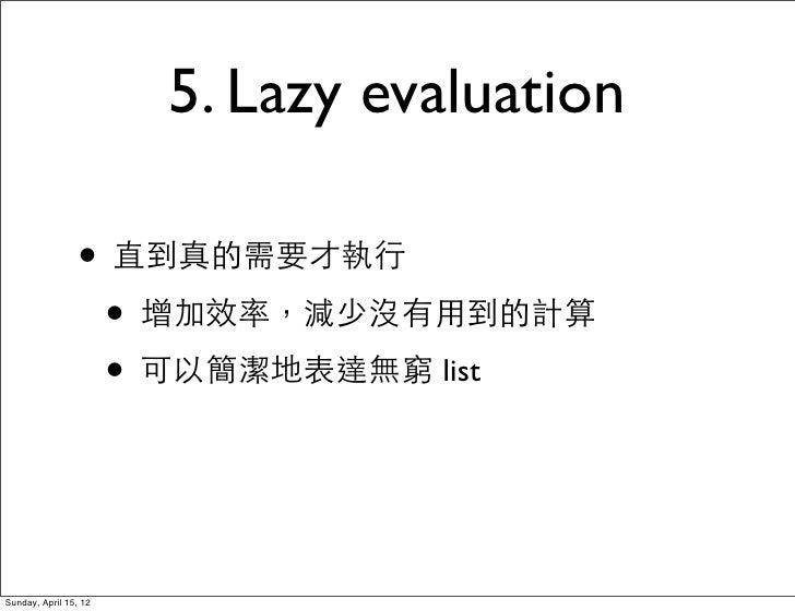 5. Lazy evaluation                 • 直到真的需要才執行                  • 增加效率,減少沒有用到的計算                  • 可以簡潔地表達無窮 listSunday, ...