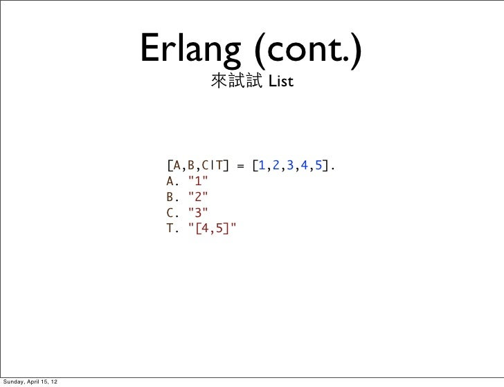 Erlang (cont.)                              來試試 List                        [A,B,C T] = [1,2,3,4,5].                      ...