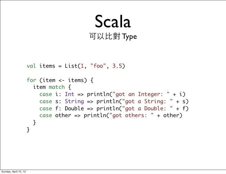 "Scala                                          可以比對 Type                       val items = List(1, ""foo"", 3.5)            ..."