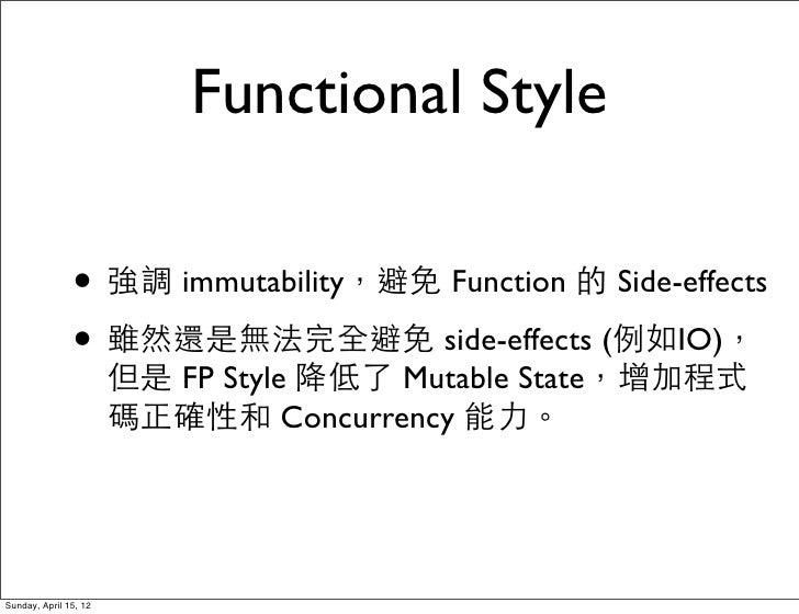 Functional Style               • 強調 immutability,避免 Function 的 Side-effects               • 雖然還是無法完全避免 side-effects (例如IO)...