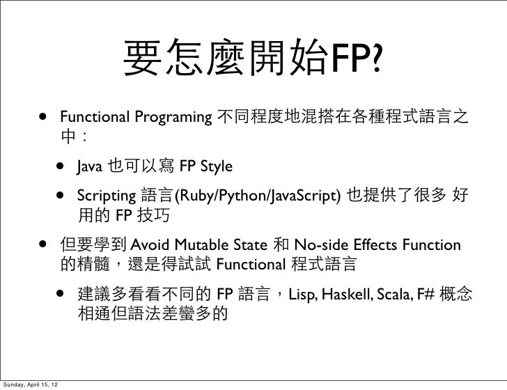 要怎麼開始FP?            •          Functional Programing 不同程度地混搭在各種程式語言之                       中:                  •      Java...