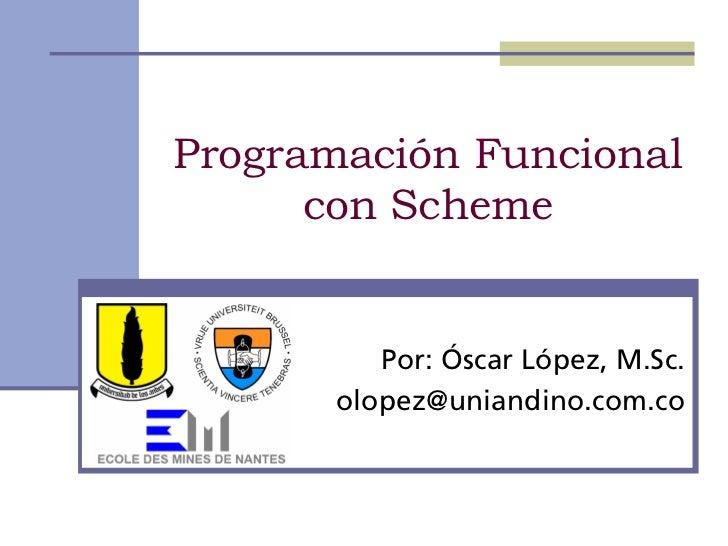 Programación Funcional      con Scheme          Por: Óscar López, M.Sc.       olopez@uniandino.com.co