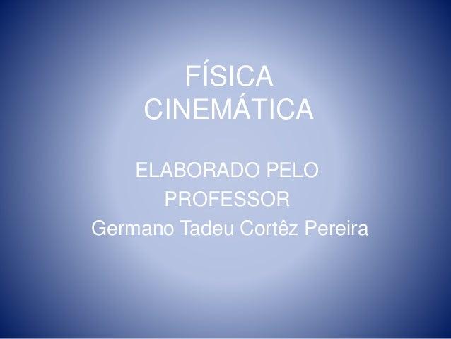 FÍSICA  CINEMÁTICA  ELABORADO PELO  PROFESSOR  Germano Tadeu Cortêz Pereira