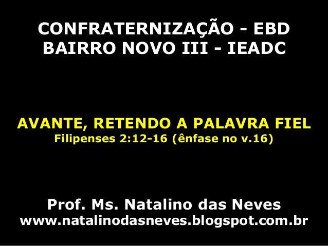 CONFRATERNIZAÇÃO - EBD BAIRRO NOVO III - IEADC AVANTE, RETENDO A PALAVRA FIEL Filipenses 2:12-16 (ênfase no v.16) Prof. Ms...