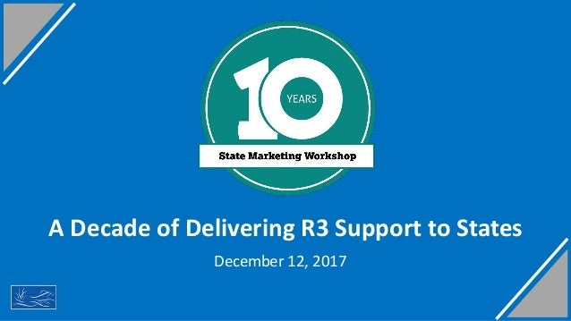 A Decade of Delivering R3 Support to States 1 December 12, 2017