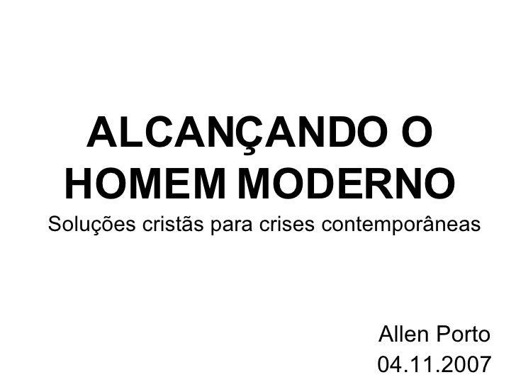 ALCAN ÇANDO  O HOMEM MODERNO Allen Porto 04.11.2007 Soluções cristãs para crises contemporâneas