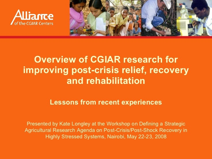 Overview of CGIAR research for improving post-crisis relief, recovery and rehabilitation Lessons from recent experiences P...