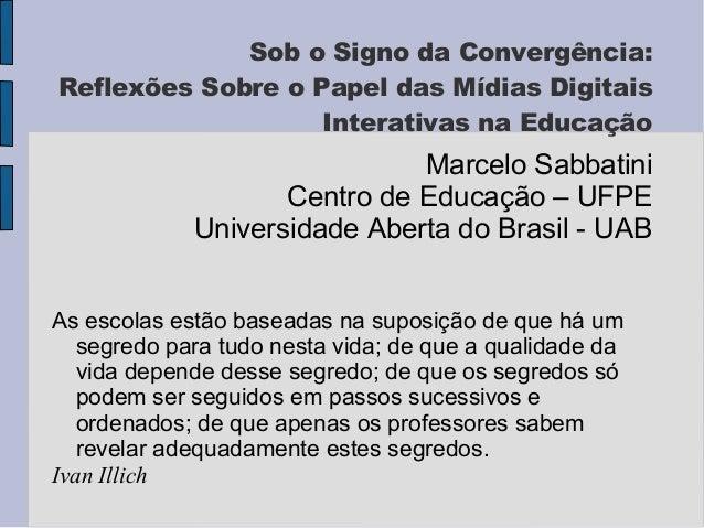Sob o Signo da Convergência:  Reflexões Sobre o Papel das Mídias Digitais  Interativas na Educação  Marcelo Sabbatini  Cen...