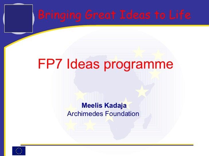 Bringing Great Ideas to Life   FP7 Ideas programme  Meelis Kadaja Archimedes Foundation