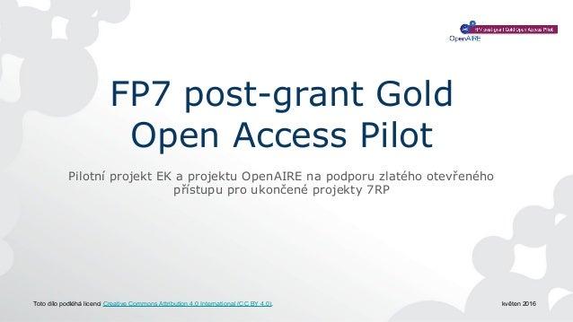 FP7 post-grant Gold Open Access Pilot Pilotní projekt EK a projektu OpenAIRE na podporu zlatého otevřeného přístupu pro uk...