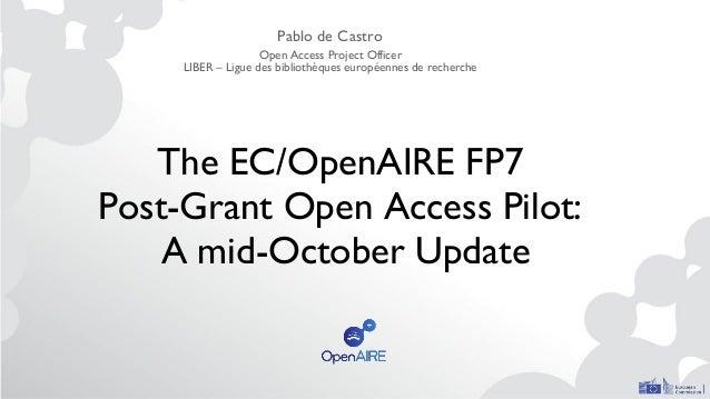 The EC/OpenAIRE FP7 Post-Grant Open Access Pilot: A mid-October Update Pablo de Castro Open Access Project Officer LIBER –...