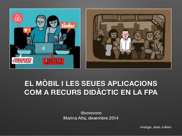 EL MÒBIL I LES SEUES APLICACIONS  COM A RECURS DIDÀCTIC EN LA FPA  @vorovoro  Marina Alta, desembre 2014  Imatge: Jean Jul...