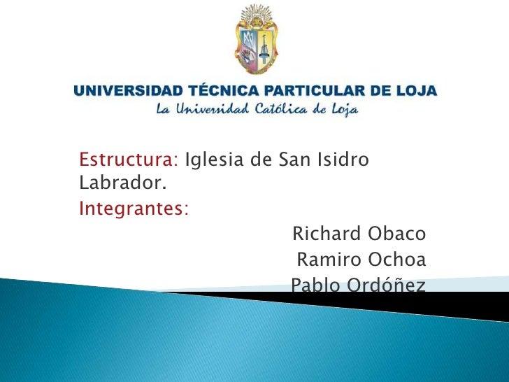 Estructura: Iglesia de San Isidro Labrador.<br />Integrantes:<br />Richard Obaco<br />Ramiro Ochoa<br />Pablo Ordóñez<br />