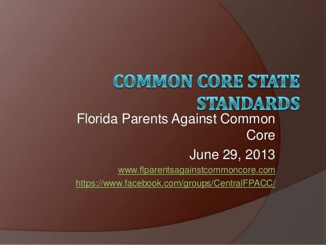 Florida Parents Against Common Core June 29, 2013 www.flparentsagainstcommoncore.com https://www.facebook.com/groups/Centr...