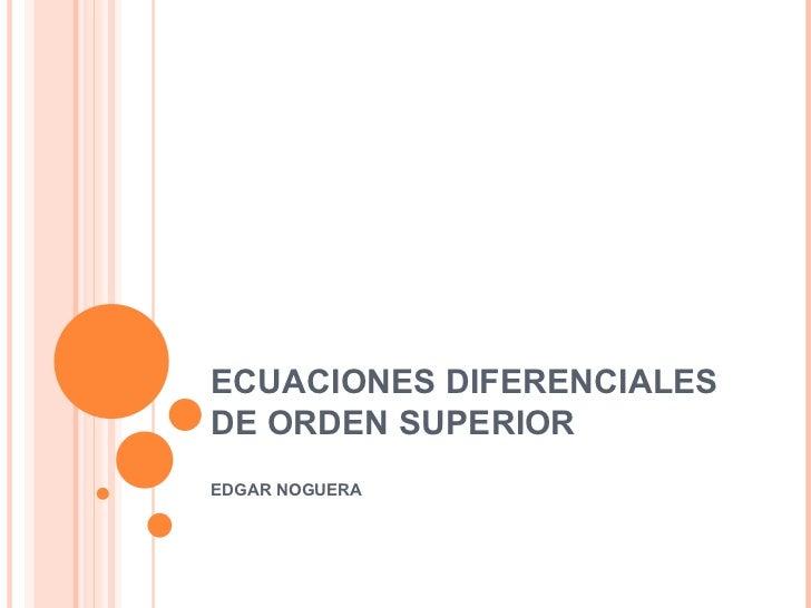 ECUACIONES DIFERENCIALES DE ORDEN SUPERIOR EDGAR NOGUERA