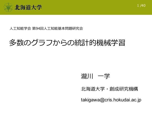 /401 多数のグラフからの統計的機械学習 北海道⼤学・創成研究機構 takigawa@cris.hokudai.ac.jp 瀧川 ⼀学 ⼈⼯知能学会 第94回⼈⼯知能基本問題研究会