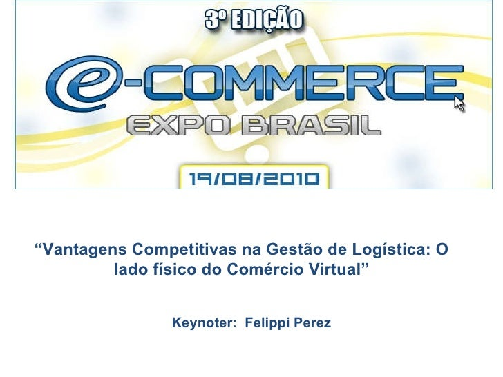 """"""" Vantagens Competitivas na Gestão de Logística: O lado físico do Comércio Virtual"""" Keynoter:  Felippi Perez"""