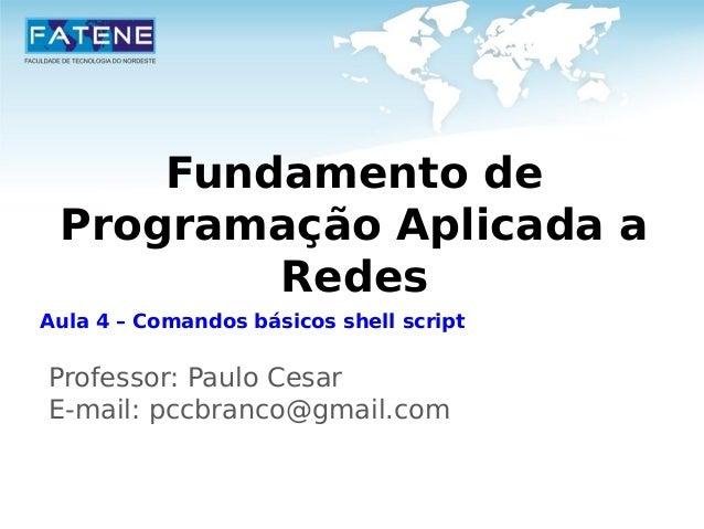 Fundamento de  Programação Aplicada a  Redes  Aula 4 – Comandos básicos shell script  Professor: Paulo Cesar  E-mail: pccb...