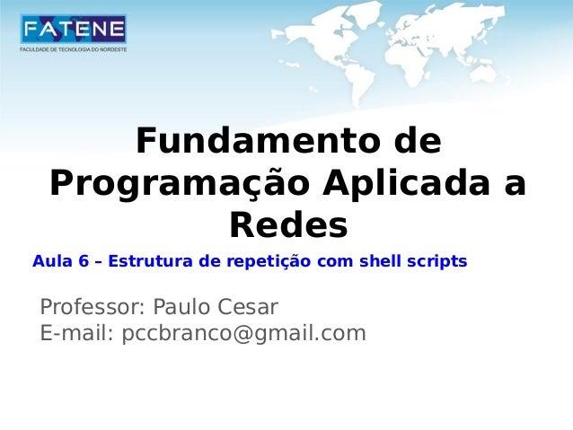 Fundamento de  Programação Aplicada a  Redes  Aula 6 – Estrutura de repetição com shell scripts  Professor: Paulo Cesar  E...