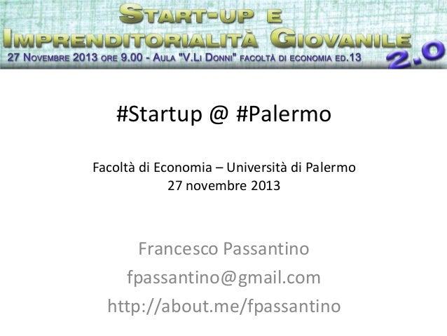 #Startup @ #Palermo Facoltà di Economia – Università di Palermo 27 novembre 2013  Francesco Passantino fpassantino@gmail.c...