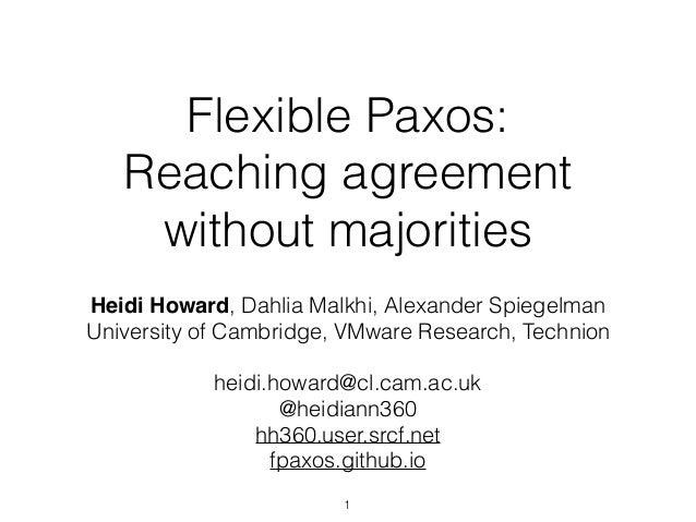 Flexible Paxos: Reaching agreement without majorities Heidi Howard, Dahlia Malkhi, Alexander Spiegelman University of Camb...