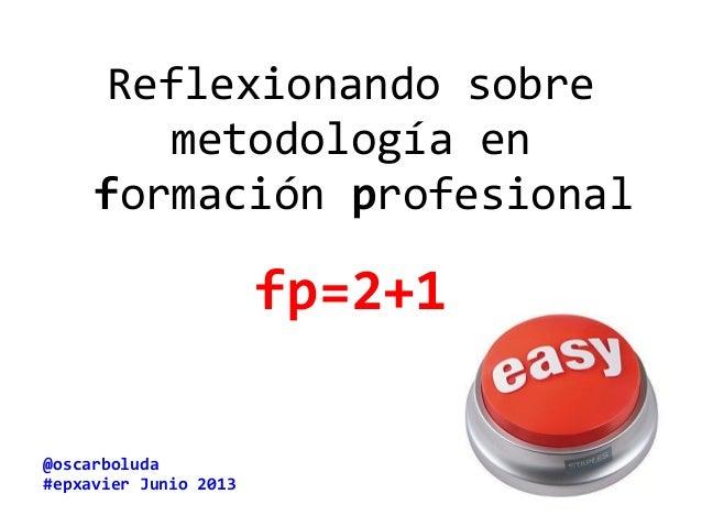 @oscarboluda #epxavier Junio 2013 Reflexionando sobre metodología en formación profesional fp=2+1