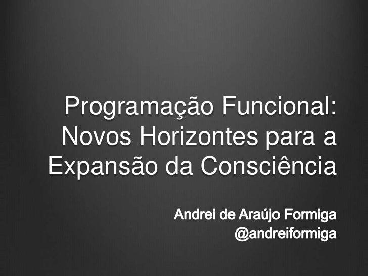 ProgramaçãoFuncional: NovosHorizontespara a Expansão da Consciência<br />Andrei de Araújo Formiga<br />@andreiformiga<br />