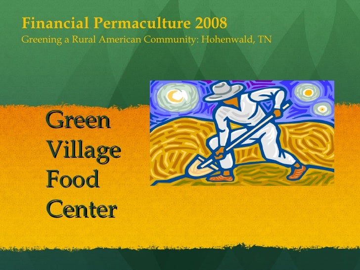 Green Village Food Center Financial Permaculture 2008 Greening a Rural American Community: Hohenwald, TN