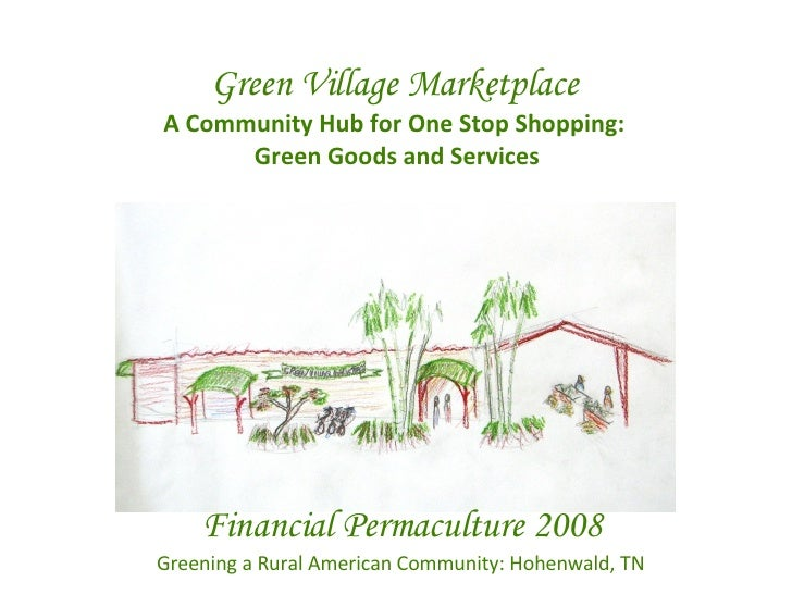 Green Village Marketplace A Community Hub for One Stop Shopping:  Green Goods and Services Financial Permaculture 2008 Gre...