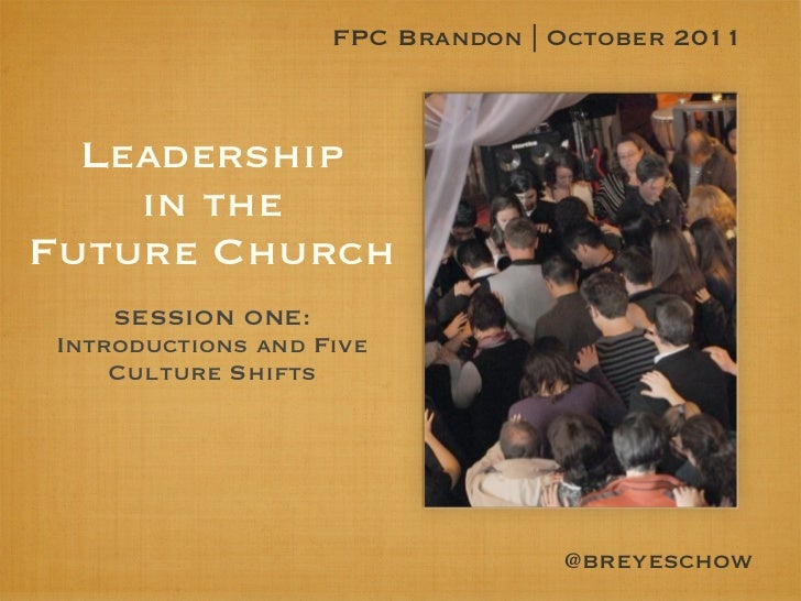 FPC Brandon | October 2011  Leadership    in theFuture Church    SESSION ONE:Introductions and Five    Culture Shifts     ...