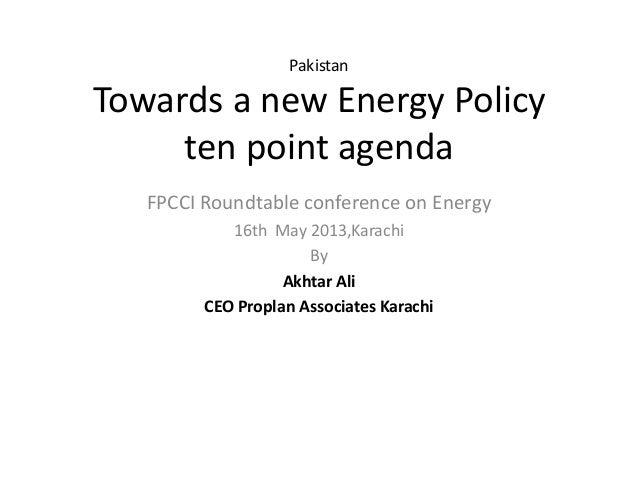 PakistanTowards a new Energy Policyten point agendaFPCCI Roundtable conference on Energy16th May 2013,KarachiByAkhtar AliC...