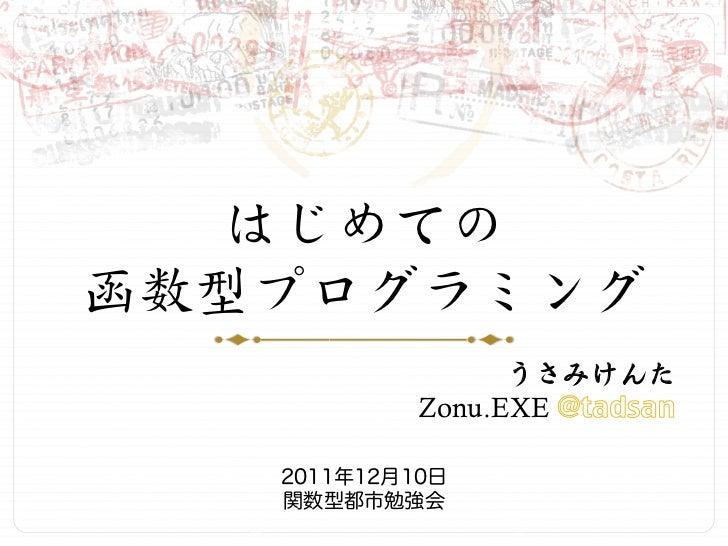 はじめての函数型プログラミング                  うさみけんた            Zonu.EXE   2011年12月10日   関数型都市勉強会