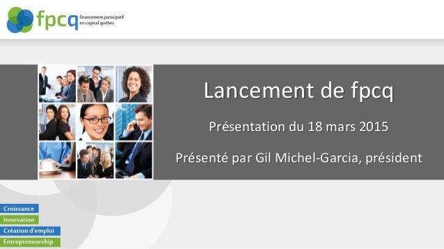 Lancement de fpcq Présentation du 18 mars 2015 Présenté par Gil Michel-Garcia, président