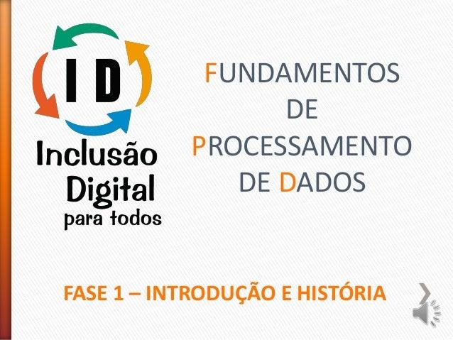 FUNDAMENTOS DE PROCESSAMENTO DE DADOS FASE 1 – INTRODUÇÃO E HISTÓRIA