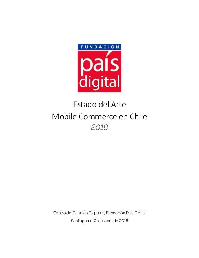Estado del Arte Mobile Commerce en Chile 2018 Centro de Estudios Digitales, Fundación País Digital Santiago de Chile, abri...