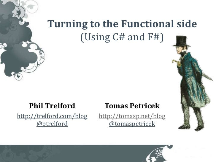 Turning to the Functional side                (Using C# and F#)    Phil Trelford           Tomas Petricekhttp://trelford.c...