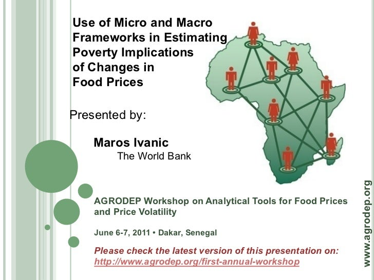 Use of Micro and MacroFrameworks in EstimatingPoverty Implicationsof Changes inFood PricesPresented by:    Maros Ivanic   ...