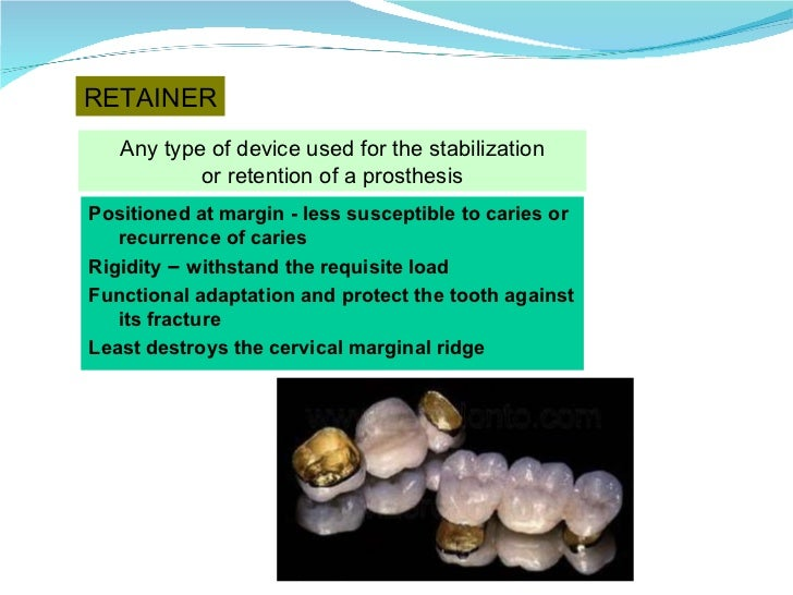 RETAINER Any type of device used for the stabilization or retention of a prosthesis Positioned at margin - less susceptibl...
