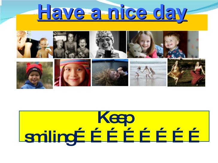 Have a nice day Keep smiling……………………