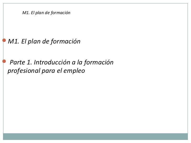 M1. El plan de formaciónM1. El plan de formación Parte 1. Introducción a la formación profesional para el empleo