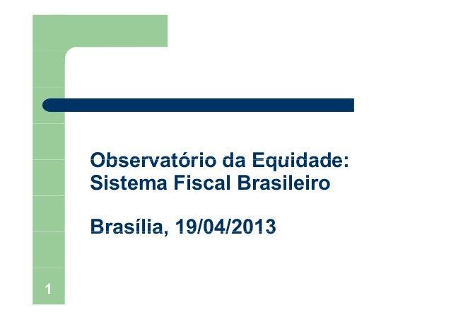 Observatório da Equidade:Observatório da Equidade:Sistema Fiscal BrasileiroBrasília, 19/04/2013Brasília, 19/04/20131